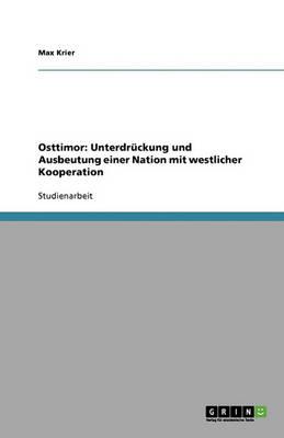 Osttimor: Unterdruckung Und Ausbeutung Einer Nation Mit Westlicher Kooperation (Paperback)