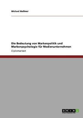 Die Bedeutung Von Markenpolitik Und Markenpsychologie Fur Medienunternehmen (Paperback)