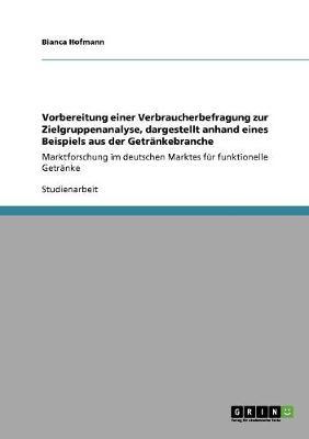 Vorbereitung Einer Verbraucherbefragung Zur Zielgruppenanalyse, Dargestellt Anhand Eines Beispiels Aus Der Getrankebranche (Paperback)