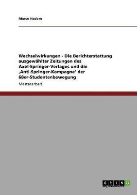 Wechselwirkungen - Die Berichterstattung Ausgewahlter Zeitungen Des Axel-Springer-Verlages Und Die 'Anti-Springer-Kampagne' Der 68er-Studentenbewegung (Paperback)