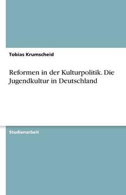 Reformen in Der Kulturpolitik. Die Jugendkultur in Deutschland (Paperback)