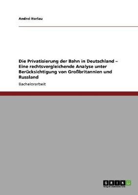 Die Privatisierung Der Bahn in Deutschland - Eine Rechtsvergleichende Analyse Unter Berucksichtigung Von Grossbritannien Und Russland (Paperback)