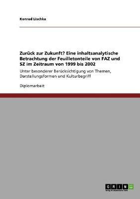 Zur ck Zur Zukunft? Eine Inhaltsanalytische Betrachtung Der Feuilletonteile Von Faz Und Sz Im Zeitraum Von 1999 Bis 2002 (Paperback)