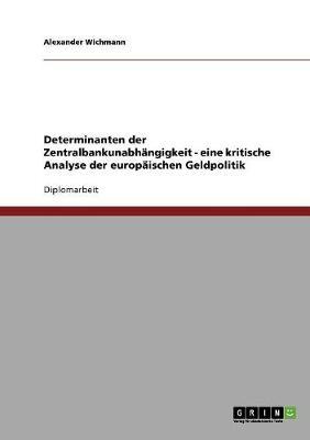 Determinanten Der Zentralbankunabhangigkeit - Eine Kritische Analyse Der Europaischen Geldpolitik (Paperback)