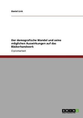 Der Demografische Wandel Und Seine Moglichen Auswirkungen Auf Das Backerhandwerk (Paperback)