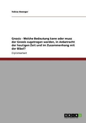Gnosis - Welche Bedeutung Kann Oder Muss Der Gnosis Zugetragen Werden, in Anbetracht Der Heutigen Zeit Und Im Zusammenhang Mit Der Bibel? (Paperback)