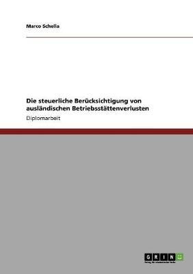 Die Steuerliche Berucksichtigung Von Auslandischen Betriebsstattenverlusten (Paperback)