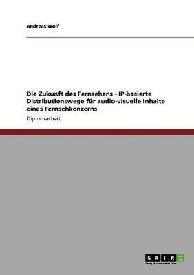 Die Zukunft Des Fernsehens - Ip-Basierte Distributionswege F r Audio-Visuelle Inhalte Eines Fernsehkonzerns (Paperback)