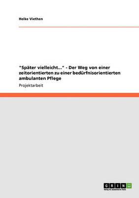 Spater Vielleicht... - Der Weg Von Einer Zeitorientierten Zu Einer Bedurfnisorientierten Ambulanten Pflege (Paperback)
