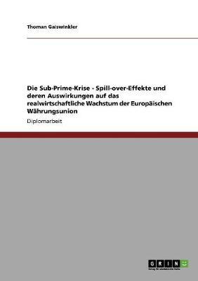 Die Sub-Prime-Krise - Spill-Over-Effekte Und Deren Auswirkungen Auf Das Realwirtschaftliche Wachstum Der Europaischen Wahrungsunion (Paperback)