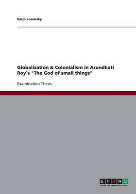 Globalization & Colonialism in Arundhati Roys the God of Small Things (Paperback)