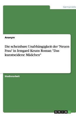 """Die Scheinbare Unabhangigkeit Der 'Neuen Frau' in Irmgard Keuns Roman """"Das Kunstseidene Madchen"""" (Paperback)"""