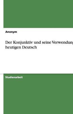 Der Konjunktiv Und Seine Verwendung Im Heutigen Deutsch (Paperback)
