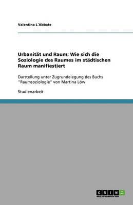 Urbanit t Und Raum: Wie Sich Die Soziologie Des Raumes Im St dtischen Raum Manifiestiert (Paperback)