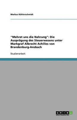 Mehret Uns Die Nahrung: Die Auspr gung Des Steuerwesens Unter Markgraf Albrecht Achilles Von Brandenburg-Ansbach (Paperback)