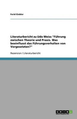 Literaturbericht Zu Udo Weiss Fuhrung Zwischen Theorie Und Praxis. Was Beeinflusst Das Fuhrungsverhalten Von Vorgesetzten? (Paperback)