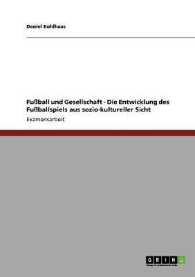 Fuball Und Gesellschaft - Die Entwicklung Des Fuballspiels Aus Sozio-Kultureller Sicht (Paperback)