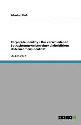 Corporate Identity - Die Verschiedenen Betrachtungsweisen Einer Einheitlichen Unternehmensidentitat (Paperback)