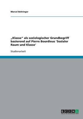 """""""Klasse"""" ALS Soziologischer Grundbegriff Basierend Auf Pierre Bourdieus 'Sozialer Raum Und Klasse' (Paperback)"""