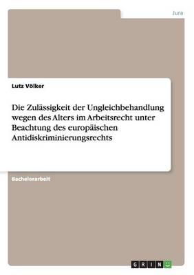 Die Zulassigkeit Der Ungleichbehandlung Wegen Des Alters Im Arbeitsrecht Unter Beachtung Des Europaischen Antidiskriminierungsrechts (Paperback)