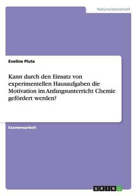 Kann Durch Den Einsatz Von Experimentellen Hausaufgaben Die Motivation Im Anfangsunterricht Chemie Gefordert Werden? (Paperback)