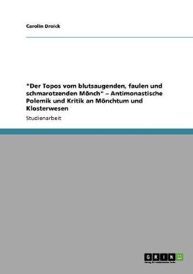 Der Topos Vom Blutsaugenden, Faulen Und Schmarotzenden Monch - Antimonastische Polemik Und Kritik an Monchtum Und Klosterwesen (Paperback)