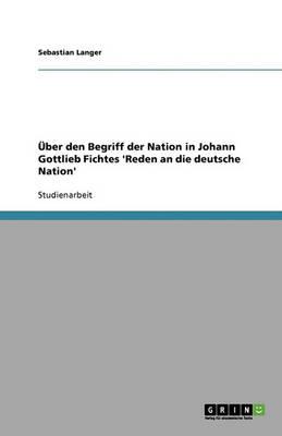 Uber Den Begriff Der Nation in Johann Gottlieb Fichtes 'Reden an Die Deutsche Nation' (Paperback)