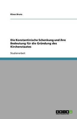 Die Konstantinische Schenkung Und Ihre Bedeutung Fur Die Grundung Des Kirchenstaates (Paperback)