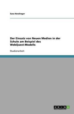 Der Einsatz Von Neuen Medien in Der Schule Am Beispiel Des Webquest-Modells (Paperback)