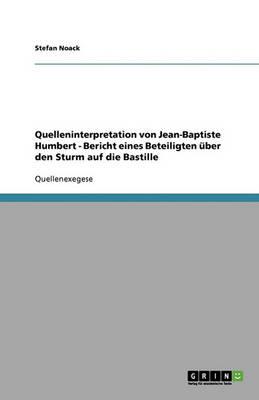 Quelleninterpretation Von Jean-Baptiste Humbert - Bericht Eines Beteiligten Uber Den Sturm Auf Die Bastille (Paperback)