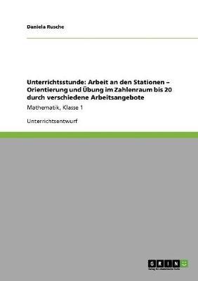 Unterrichtsstunde: Arbeit an Den Stationen - Orientierung Und Ubung Im Zahlenraum Bis 20 Durch Verschiedene Arbeitsangebote (Paperback)