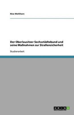 Der Oberlausitzer Sechsstadtebund Und Seine Manahmen Zur Straensicherheit (Paperback)