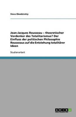 Jean-Jacques Rousseau - Theoretischer Vordenker Des Totalitarismus? Der Einfluss Der Politischen Philosophie Rousseaus Auf Die Entstehung Totalitarer Ideen (Paperback)