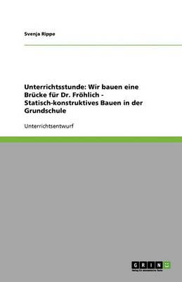Unterrichtsstunde: Wir Bauen Eine Brucke Fur Dr. Frohlich - Statisch-Konstruktives Bauen in Der Grundschule (Paperback)
