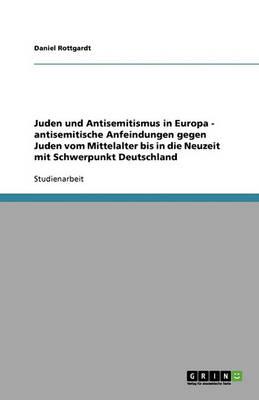 Juden Und Antisemitismus in Europa - Antisemitische Anfeindungen Gegen Juden Vom Mittelalter Bis in Die Neuzeit Mit Schwerpunkt Deutschland (Paperback)