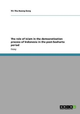 The Role of Islam in the Democratization Process of Indonesia in the Post-Soeharto Period (Paperback)