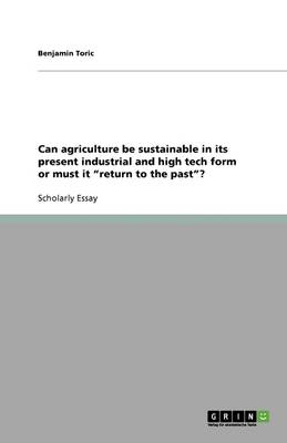 Can Agriculture Be Sustainable in Its Present Industrial and High Tech Form or Must It Return to the Past? (Paperback)