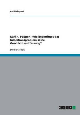 Karl R. Popper - Wie Beeinflusst Das Induktionsproblem Seine Geschichtsauffassung? (Paperback)