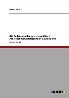 Die Bedeutung Der Gewerbsmaigen Arbeitnehmeruberlassung in Deutschland (Paperback)