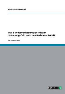 Das Bundesverfassungsgericht Im Spannungsfeld Zwischen Recht Und Politik (Paperback)