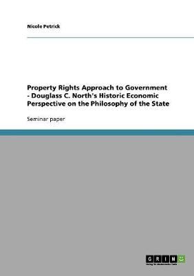 Property Rights Approach to Government - Douglass C. North's Historic Economic Perspective on the Philosophy of the State (Paperback)