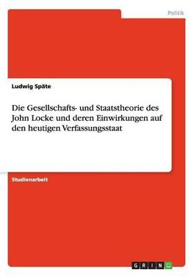 Die Gesellschafts- Und Staatstheorie Des John Locke Und Deren Einwirkungen Auf Den Heutigen Verfassungsstaat (Paperback)