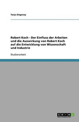 Robert Koch - Der Einfluss Der Arbeiten Und Die Auswirkung Von Robert Koch Auf Die Entwicklung Von Wissenschaft Und Industrie (Paperback)