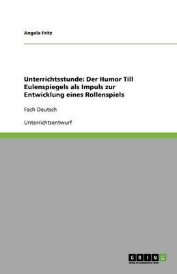 Unterrichtsstunde: Der Humor Till Eulenspiegels ALS Impuls Zur Entwicklung Eines Rollenspiels (Paperback)