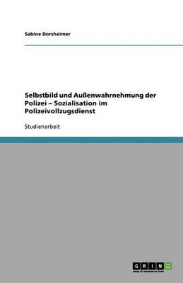 Selbstbild Und Auenwahrnehmung Der Polizei - Sozialisation Im Polizeivollzugsdienst (Paperback)