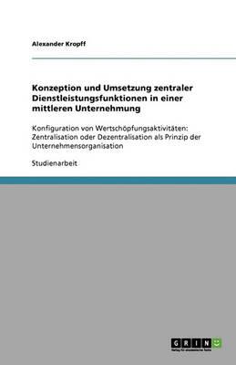 Konzeption Und Umsetzung Zentraler Dienstleistungsfunktionen in Einer Mittleren Unternehmung (Paperback)