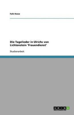 Die Tagelieder in Ulrichs Von Lichtenstein 'frauendienst' (Paperback)