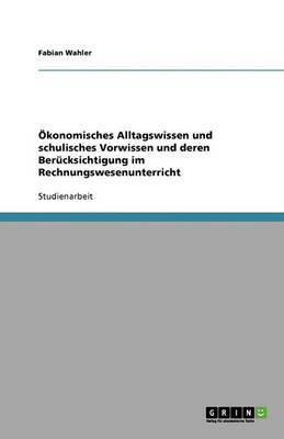 Okonomisches Alltagswissen Und Schulisches Vorwissen Und Deren Berucksichtigung Im Rechnungswesenunterricht (Paperback)