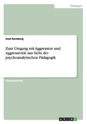 Zum Umgang Mit Aggression Und Aggressivit t Aus Sicht Der Psychoanalytischen P dagogik (Paperback)
