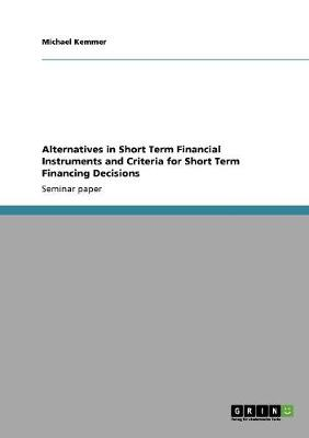Alternatives in Short Term Financial Instruments and Criteria for Short Term Financing Decisions (Paperback)